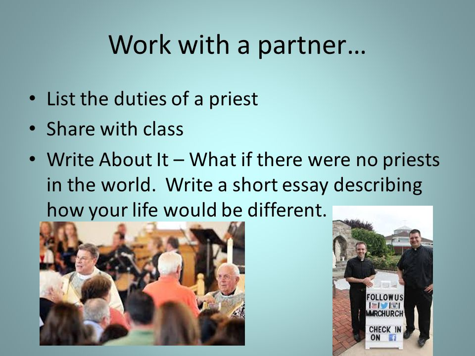 Work with a partner… List the duties of a priest Share with class Write About It – What if there were no priests in the world. Write a short essay des