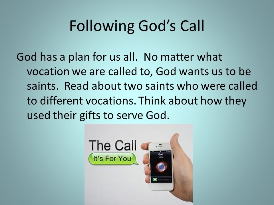 Following God's Call God has a plan for us all. No matter what vocation we are called to, God wants us to be saints. Read about two saints who were ca