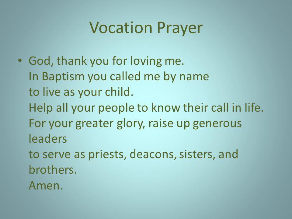 Vocation Prayer God, thank you for loving me. In Baptism you called me by name to live as your child. Help all your people to know their call in life.
