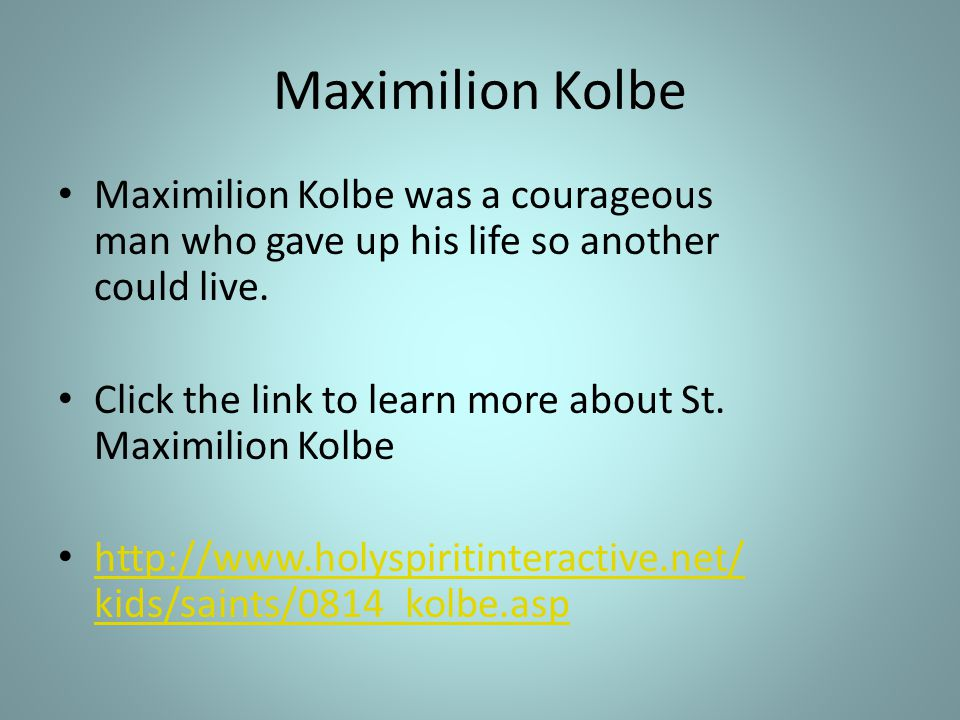 Maximilion Kolbe Maximilion Kolbe was a courageous man who gave up his life so another could live. Click the link to learn more about St. Maximilion K