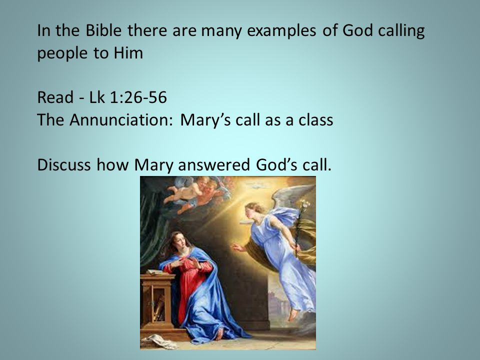 In the Bible there are many examples of God calling people to Him Read - Lk 1:26-56 The Annunciation: Mary's call as a class Discuss how Mary answered