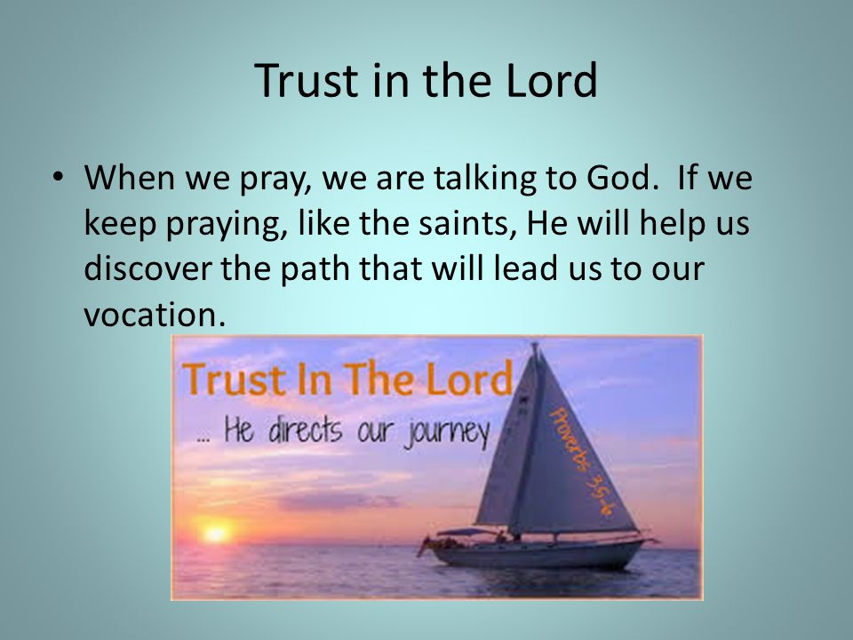 Trust in the Lord When we pray, we are talking to God. If we keep praying, like the saints, He will help us discover the path that will lead us to our