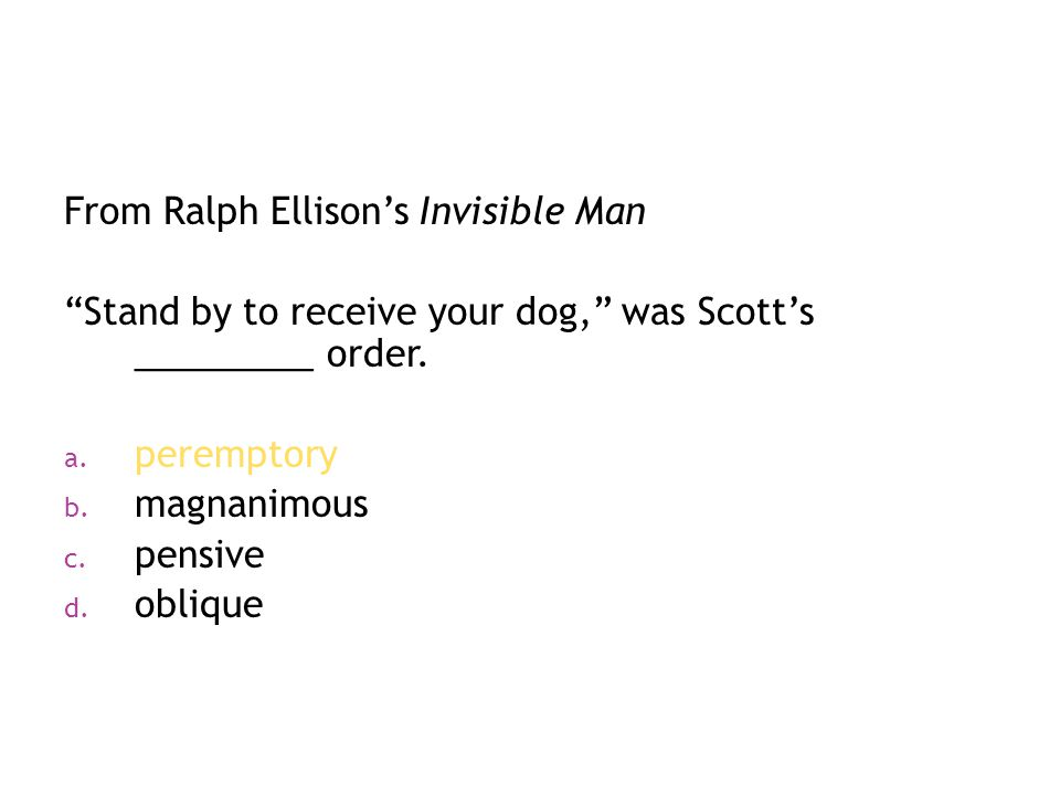 "From Ralph Ellison's Invisible Man ""Stand by to receive your dog,"" was Scott's _________ order. a. peremptory b. magnanimous c. pensive d. oblique"