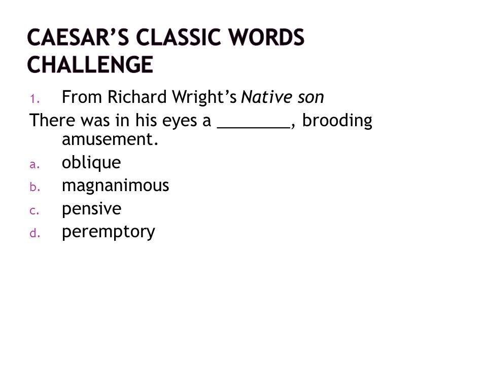 1. From Richard Wright's Native son There was in his eyes a ________, brooding amusement. a. oblique b. magnanimous c. pensive d. peremptory
