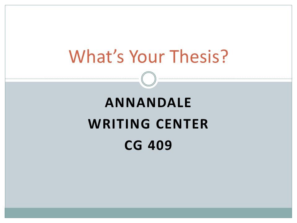 ANNANDALE WRITING CENTER CG 409 What's Your Thesis