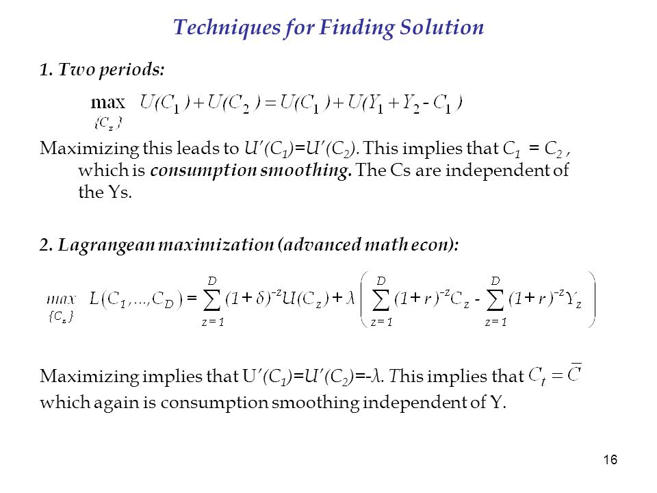 16 Techniques for Finding Solution 1. Two periods: Maximizing this leads to U'(C 1 )=U'(C 2 ).