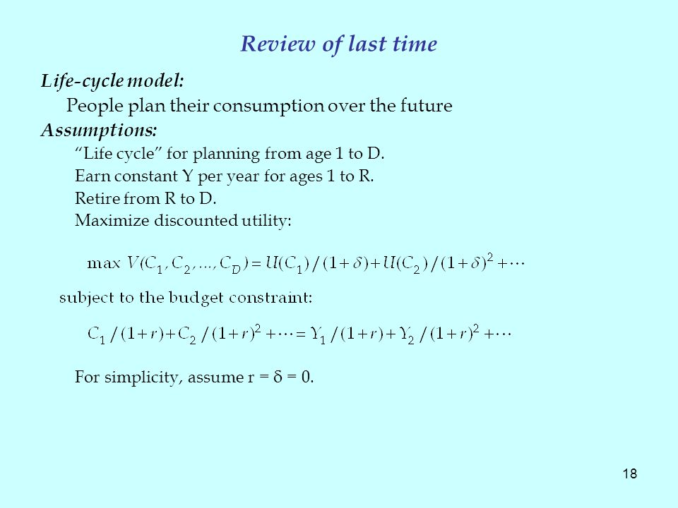 18 Review of last time Life-cycle model: People plan their consumption over the future Assumptions: Life cycle for planning from age 1 to D.