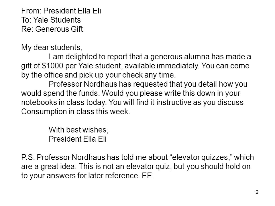 2 From: President Ella Eli To: Yale Students Re: Generous Gift My dear students, I am delighted to report that a generous alumna has made a gift of $1000 per Yale student, available immediately.