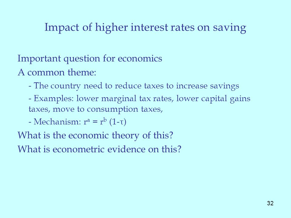 Impact of higher interest rates on saving Important question for economics A common theme: - The country need to reduce taxes to increase savings - Examples: lower marginal tax rates, lower capital gains taxes, move to consumption taxes, - Mechanism: r a = r b (1-τ) What is the economic theory of this.