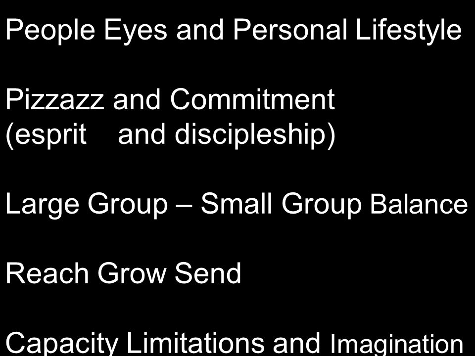 People Eyes and Personal Lifestyle Pizzazz and Commitment (esprit and discipleship) Large Group – Small Group Balance Reach Grow Send Capacity Limitat