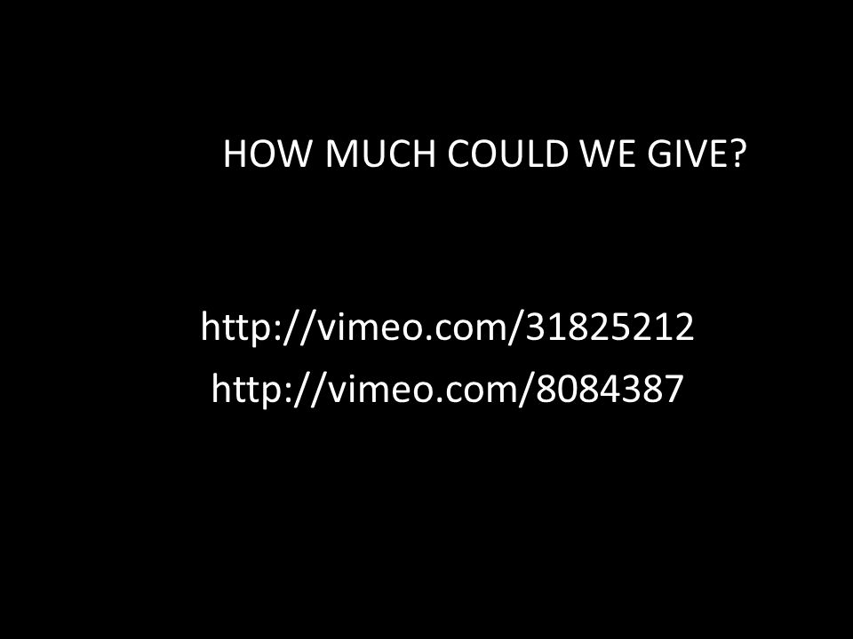 HOW MUCH COULD WE GIVE? http://vimeo.com/31825212 http://vimeo.com/8084387