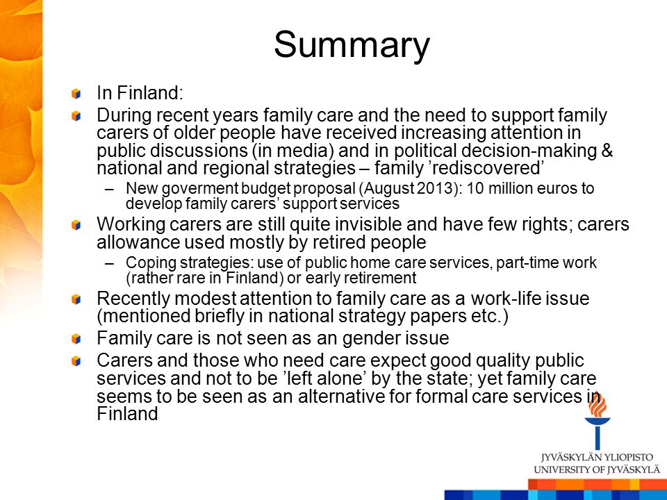 Summary In Finland: During recent years family care and the need to support family carers of older people have received increasing attention in public discussions (in media) and in political decision-making & national and regional strategies – family 'rediscovered' –New goverment budget proposal (August 2013): 10 million euros to develop family carers' support services Working carers are still quite invisible and have few rights; carers allowance used mostly by retired people –Coping strategies: use of public home care services, part-time work (rather rare in Finland) or early retirement Recently modest attention to family care as a work-life issue (mentioned briefly in national strategy papers etc.) Family care is not seen as an gender issue Carers and those who need care expect good quality public services and not to be 'left alone' by the state; yet family care seems to be seen as an alternative for formal care services in Finland