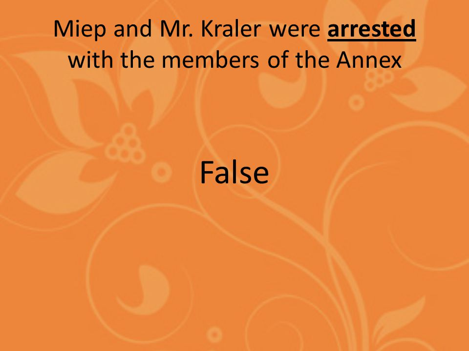 Miep and Mr. Kraler were arrested with the members of the Annex False