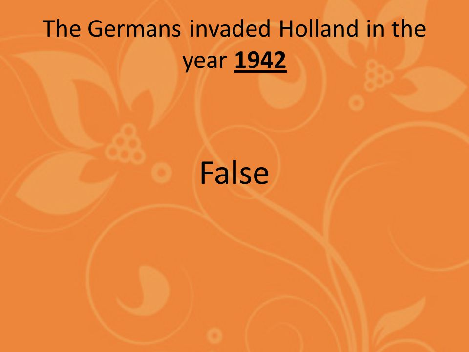 The Germans invaded Holland in the year 1942 False