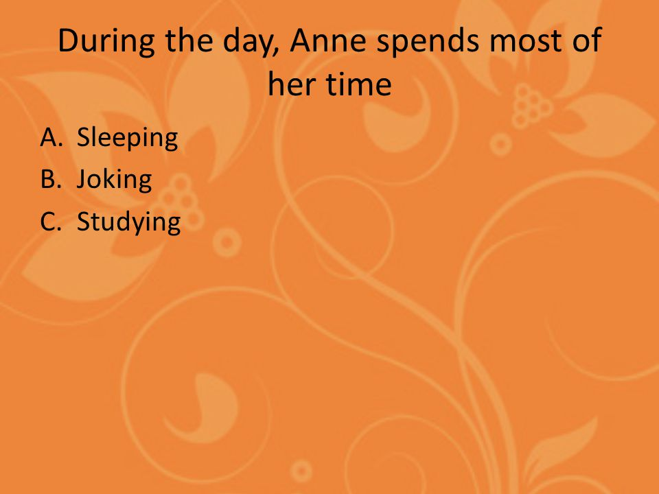 During the day, Anne spends most of her time A.Sleeping B.Joking C.Studying