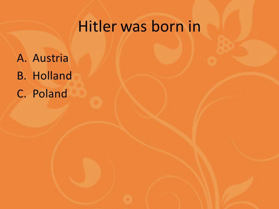 Hitler was born in A.Austria B.Holland C.Poland