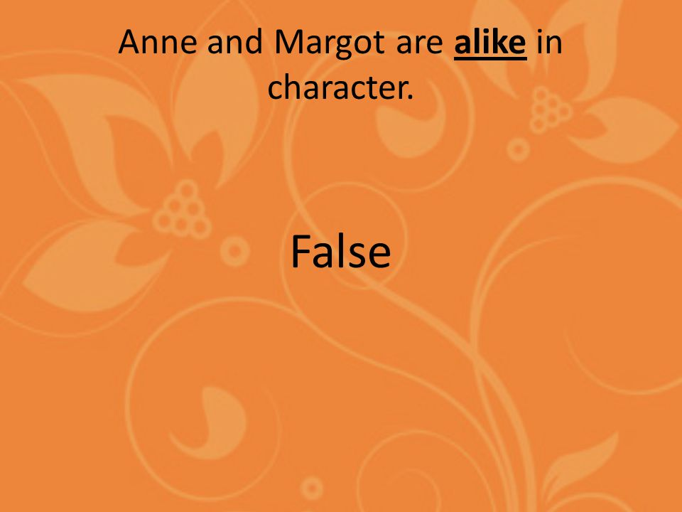 Anne and Margot are alike in character. False