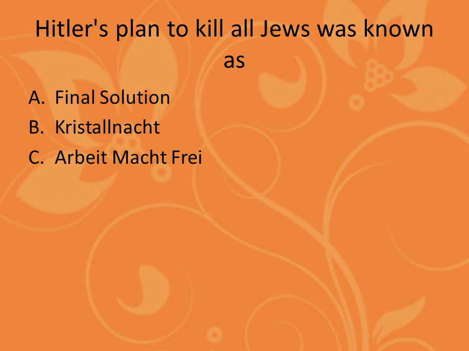 Hitler s plan to kill all Jews was known as A.Final Solution B.Kristallnacht C.Arbeit Macht Frei