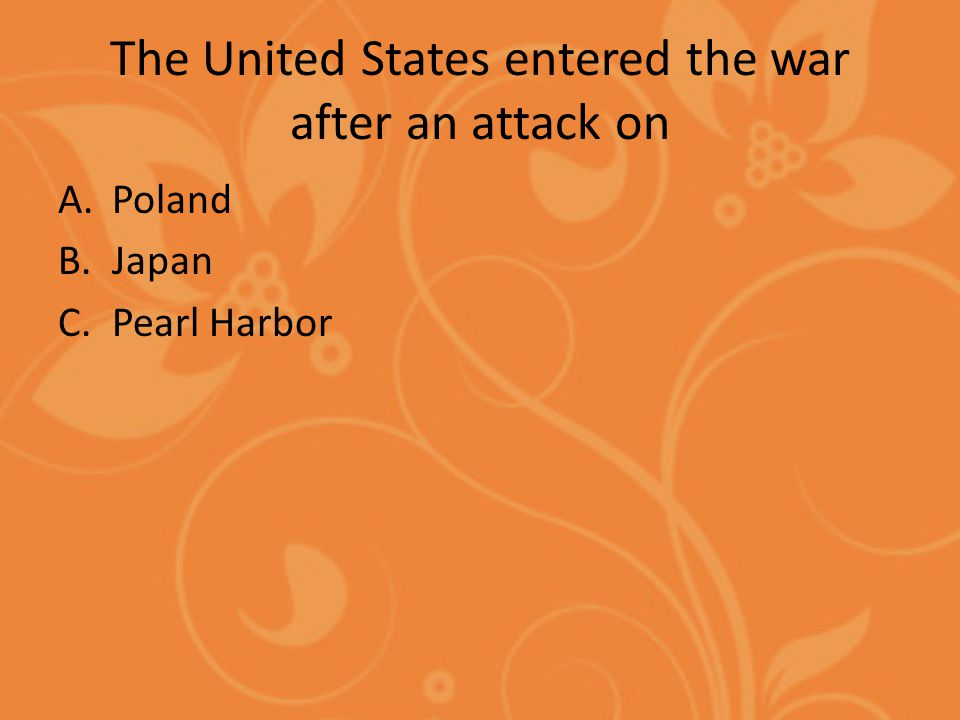 The United States entered the war after an attack on A.Poland B.Japan C.Pearl Harbor