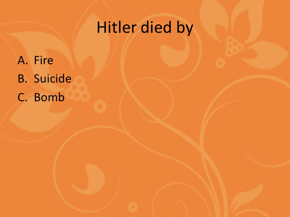 Hitler died by A.Fire B.Suicide C.Bomb