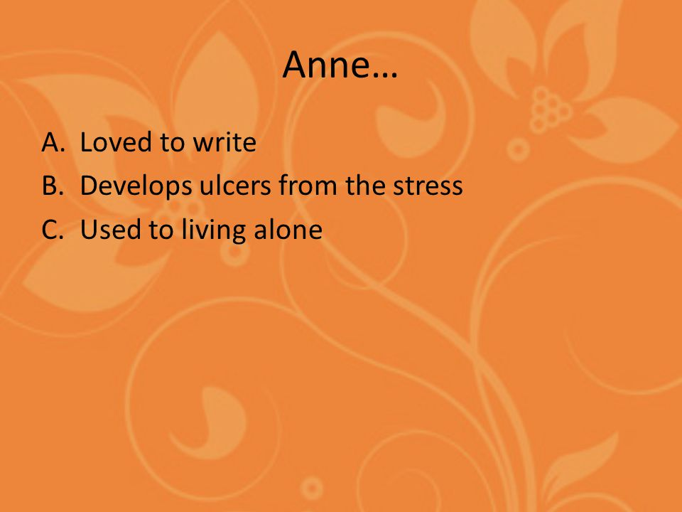Anne… A.Loved to write B.Develops ulcers from the stress C.Used to living alone