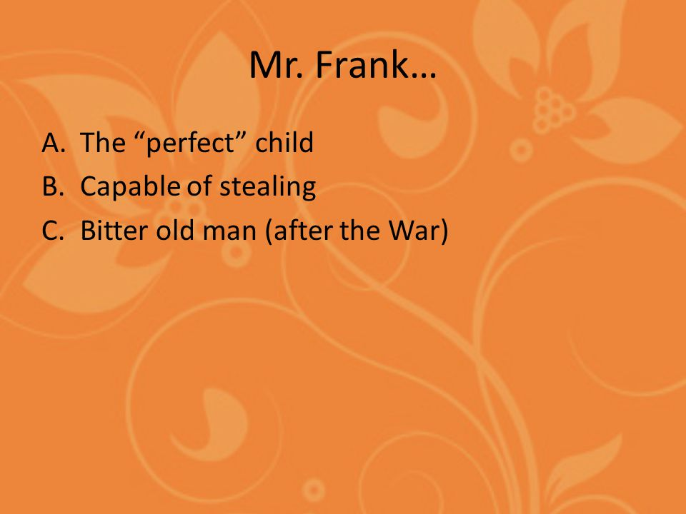 Mr. Frank… A.The perfect child B.Capable of stealing C.Bitter old man (after the War)