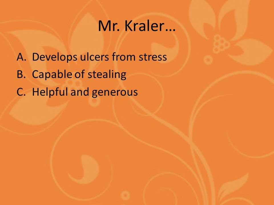 Mr. Kraler… A.Develops ulcers from stress B.Capable of stealing C.Helpful and generous