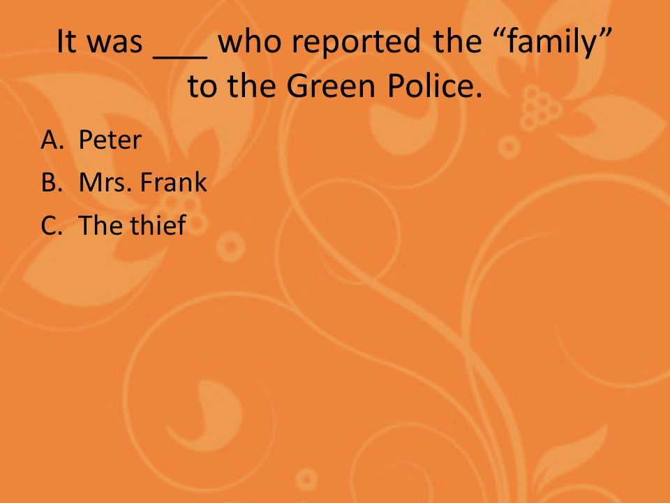 It was ___ who reported the family to the Green Police. A.Peter B.Mrs. Frank C.The thief