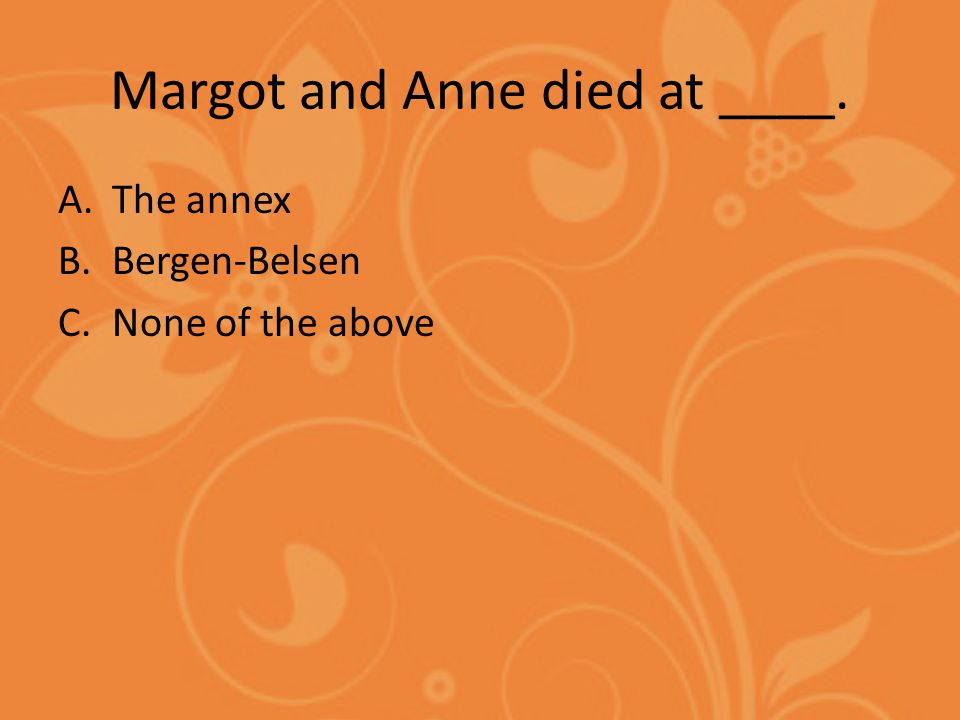 Margot and Anne died at ____. A.The annex B.Bergen-Belsen C.None of the above