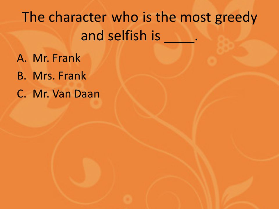 The character who is the most greedy and selfish is ____. A.Mr. Frank B.Mrs. Frank C.Mr. Van Daan