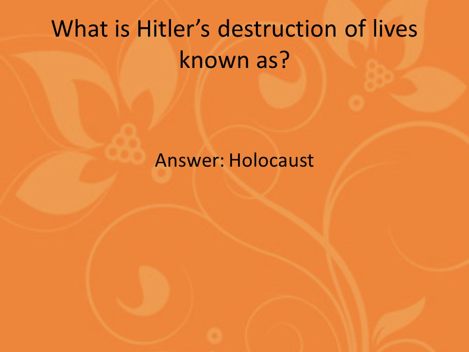 What is Hitler's destruction of lives known as Answer: Holocaust