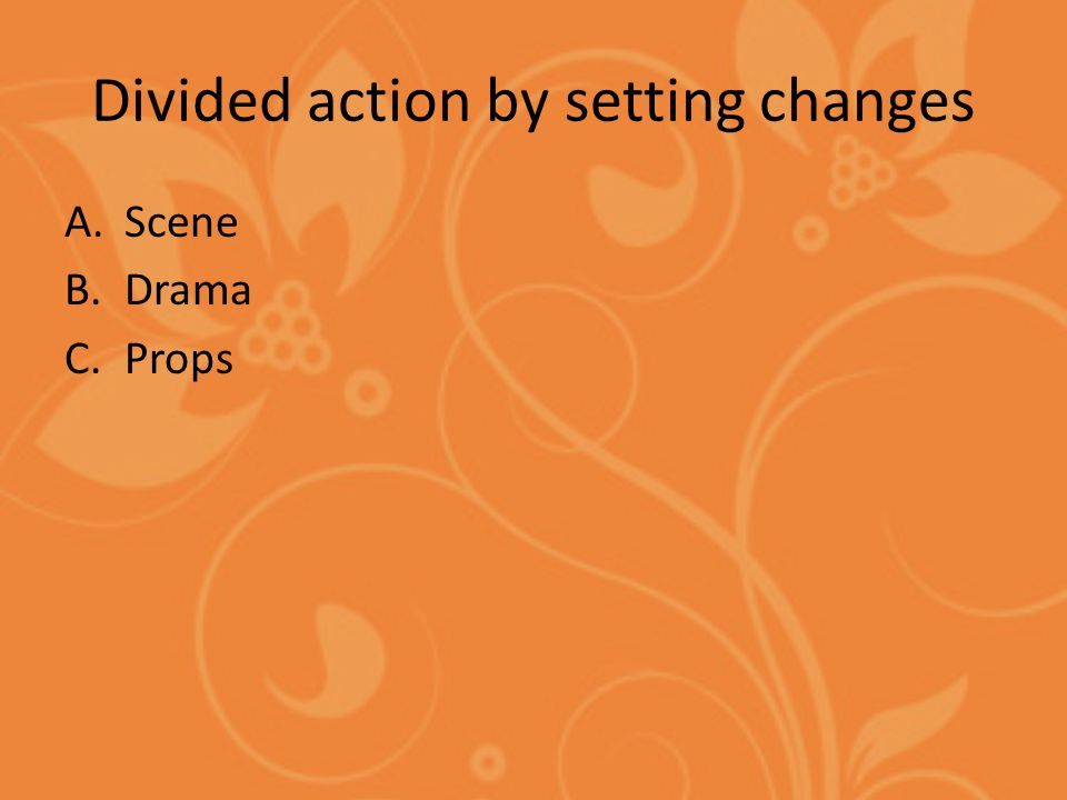 Divided action by setting changes A.Scene B.Drama C.Props