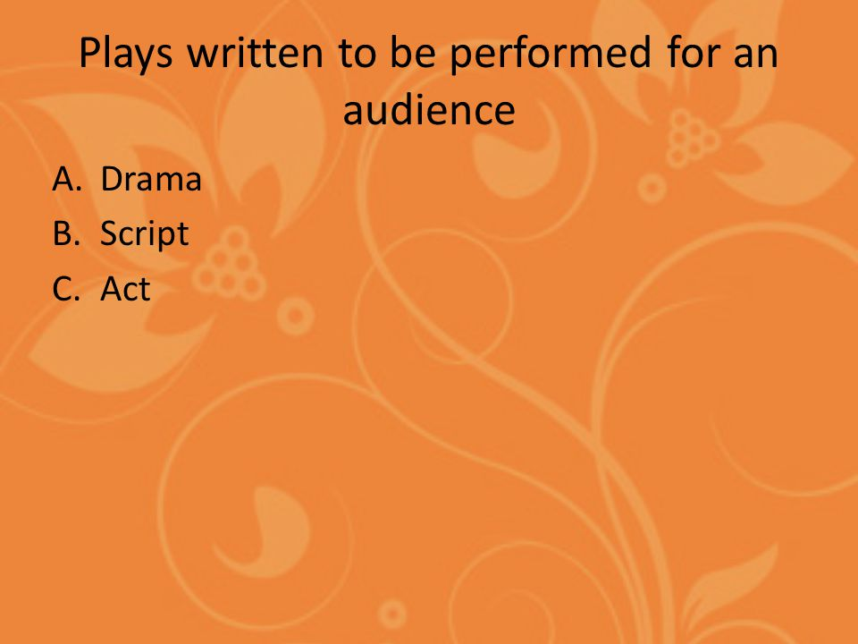Plays written to be performed for an audience A.Drama B.Script C.Act