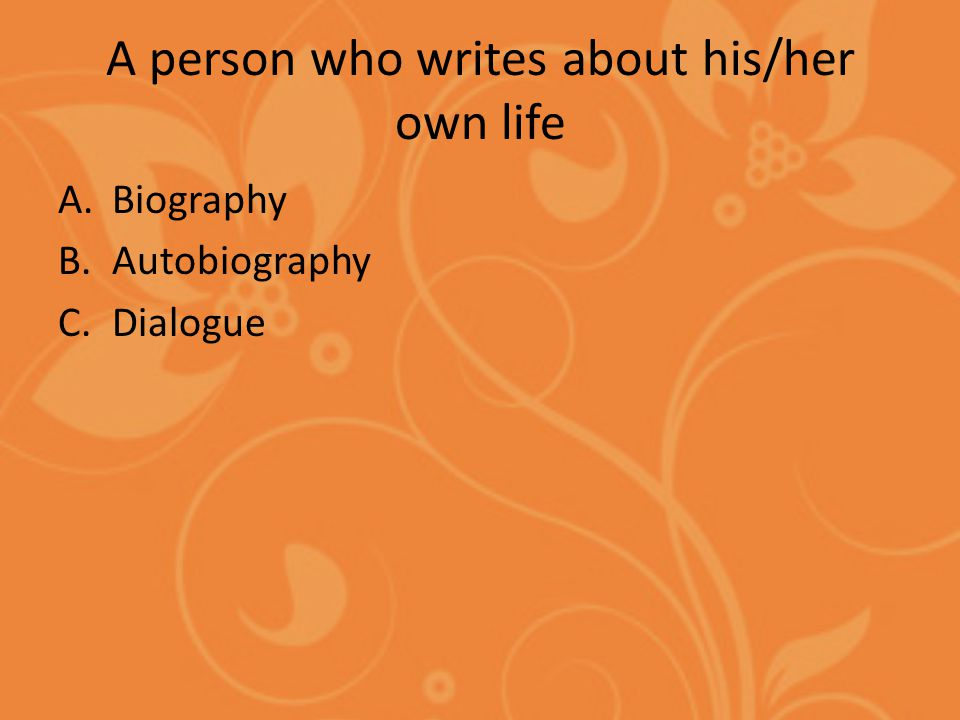 A person who writes about his/her own life A.Biography B.Autobiography C.Dialogue
