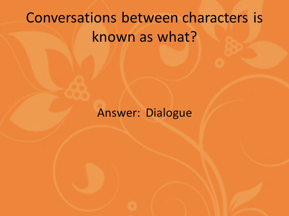 Conversations between characters is known as what Answer: Dialogue