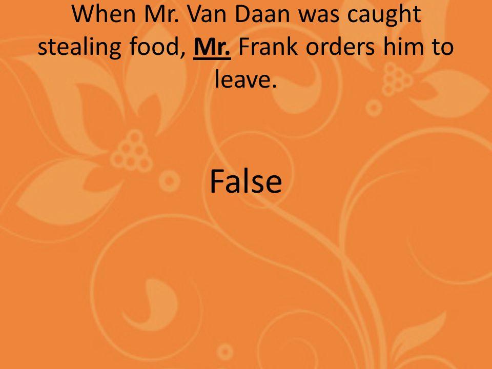 When Mr. Van Daan was caught stealing food, Mr. Frank orders him to leave. False