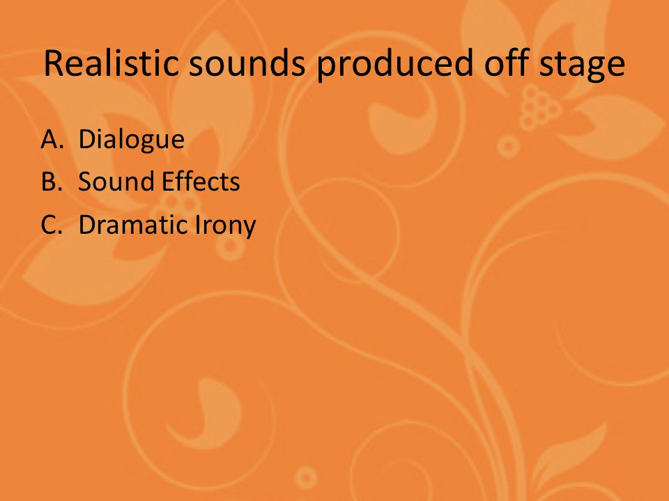 Realistic sounds produced off stage A.Dialogue B.Sound Effects C.Dramatic Irony