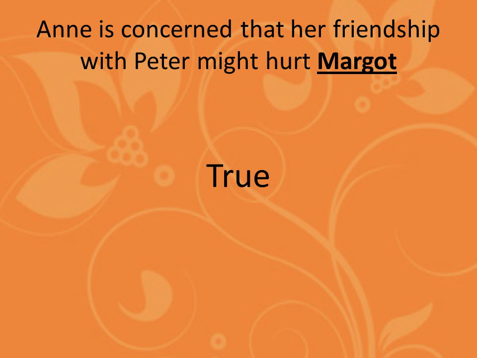Anne is concerned that her friendship with Peter might hurt Margot True