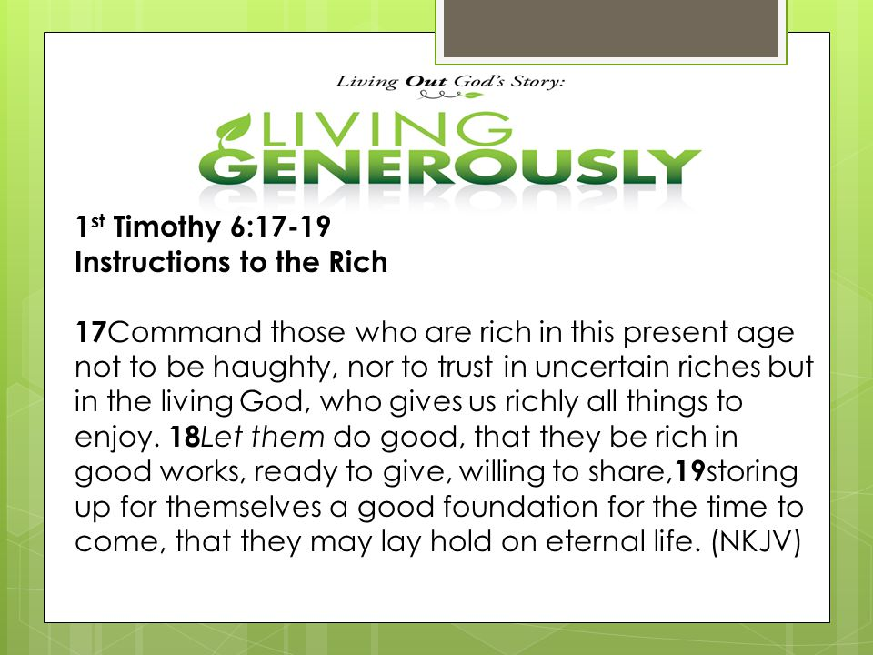 1 st Timothy 6:17-19 Instructions to the Rich 17 Command those who are rich in this present age not to be haughty, nor to trust in uncertain riches bu