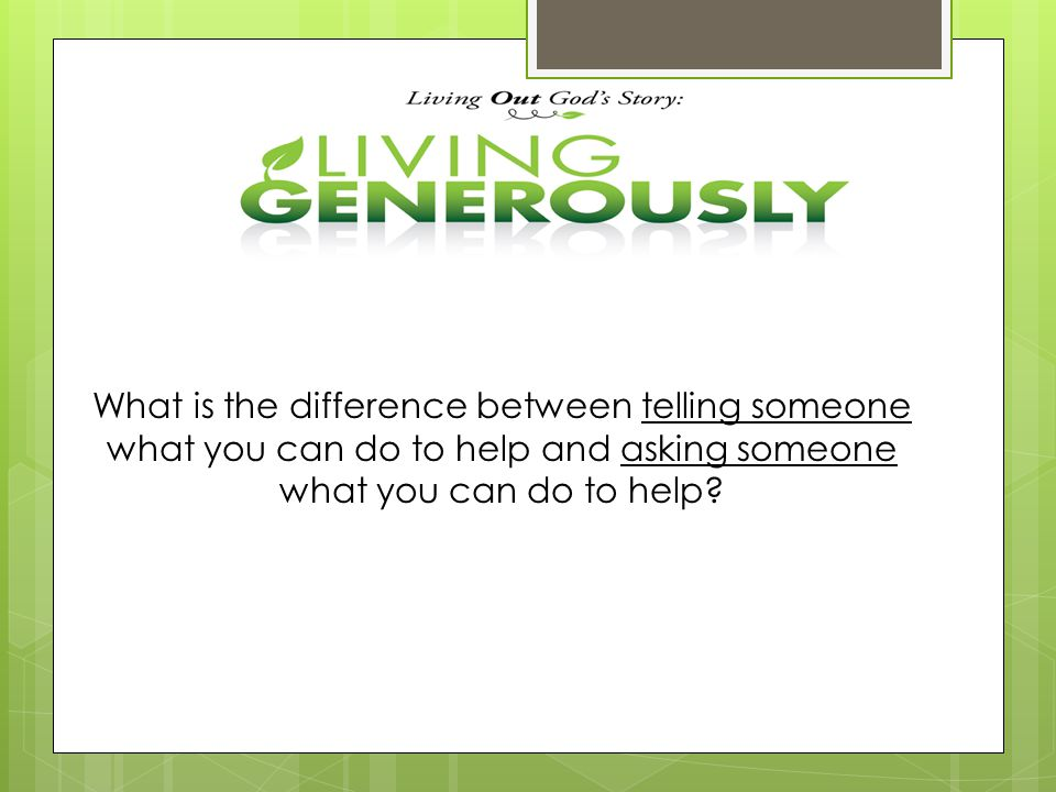 What is the difference between telling someone what you can do to help and asking someone what you can do to help?