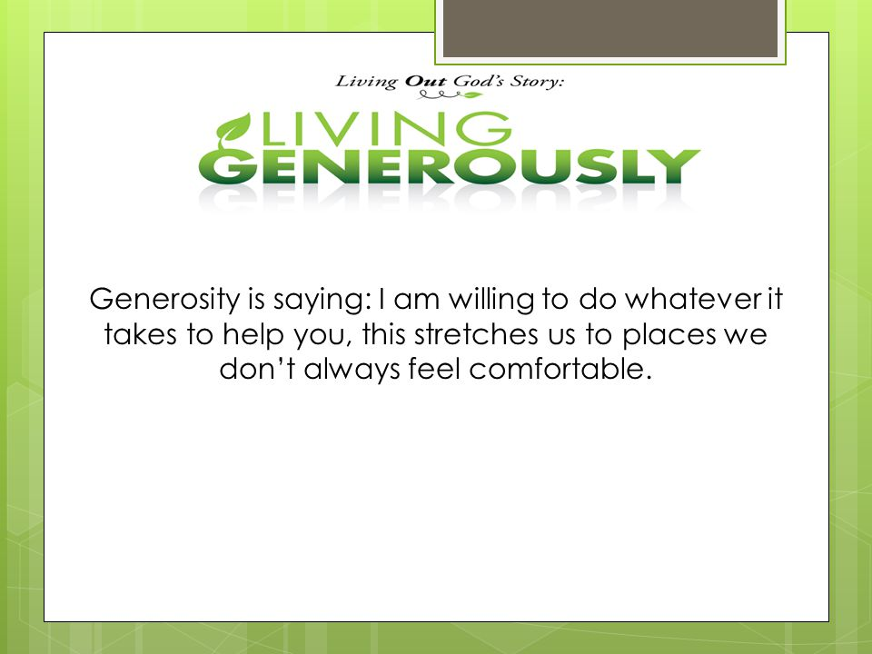 Generosity is saying: I am willing to do whatever it takes to help you, this stretches us to places we don't always feel comfortable.