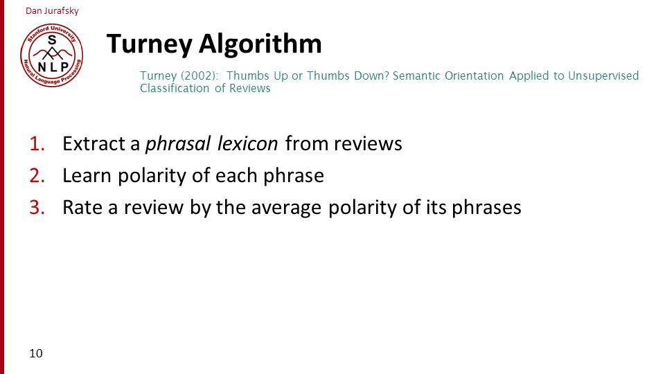 Dan Jurafsky Turney Algorithm 1.Extract a phrasal lexicon from reviews 2.Learn polarity of each phrase 3.Rate a review by the average polarity of its phrases 10 Turney (2002): Thumbs Up or Thumbs Down.