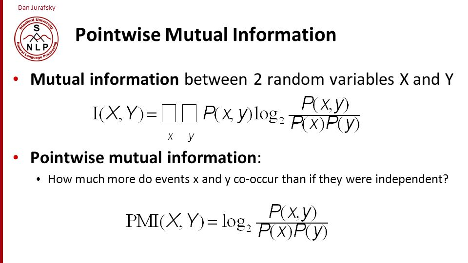 Dan Jurafsky Pointwise Mutual Information Mutual information between 2 random variables X and Y Pointwise mutual information: How much more do events x and y co-occur than if they were independent?