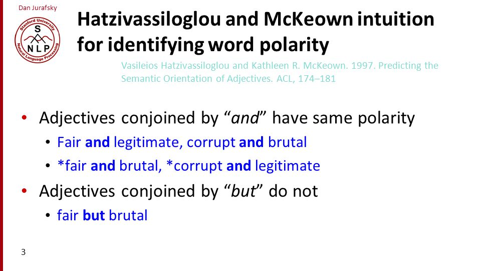 Dan Jurafsky Hatzivassiloglou and McKeown intuition for identifying word polarity Adjectives conjoined by and have same polarity Fair and legitimate, corrupt and brutal *fair and brutal, *corrupt and legitimate Adjectives conjoined by but do not fair but brutal 3 Vasileios Hatzivassiloglou and Kathleen R.