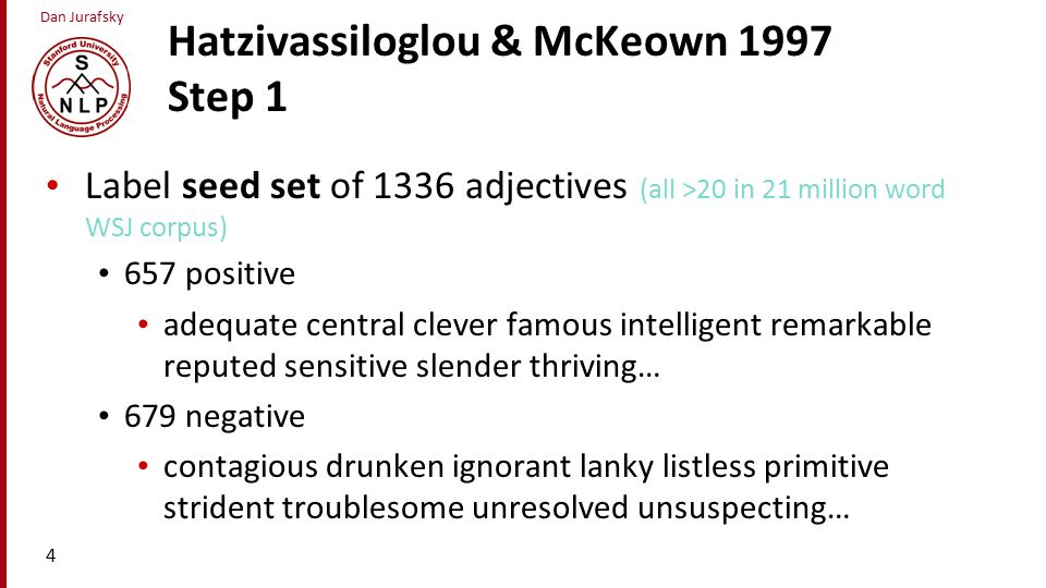 Dan Jurafsky Hatzivassiloglou & McKeown 1997 Step 1 Label seed set of 1336 adjectives (all >20 in 21 million word WSJ corpus) 657 positive adequate central clever famous intelligent remarkable reputed sensitive slender thriving… 679 negative contagious drunken ignorant lanky listless primitive strident troublesome unresolved unsuspecting… 4