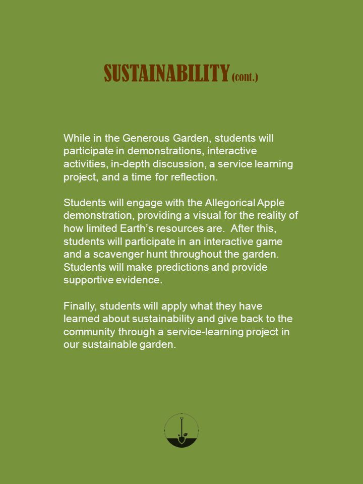 SUSTAINABILITY (cont.) While in the Generous Garden, students will participate in demonstrations, interactive activities, in-depth discussion, a service learning project, and a time for reflection.
