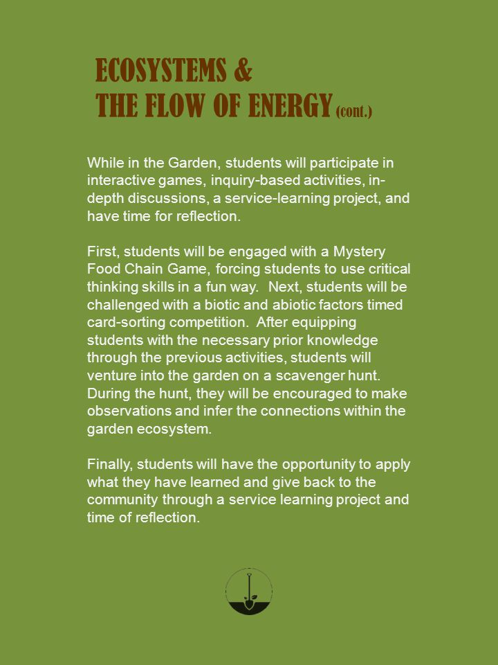 ECOSYSTEMS & THE FLOW OF ENERGY (cont.) While in the Garden, students will participate in interactive games, inquiry-based activities, in- depth discussions, a service-learning project, and have time for reflection.
