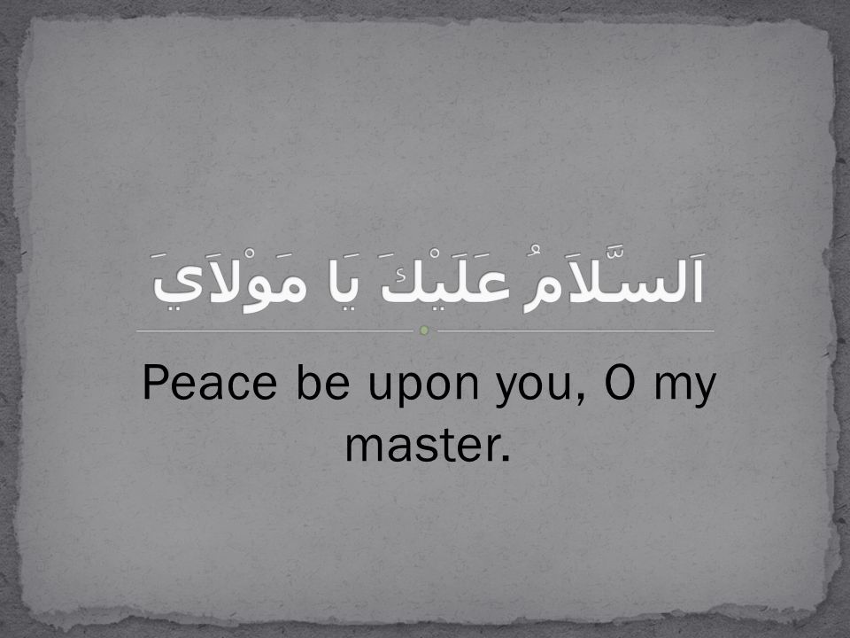 Peace be upon you, O my master.