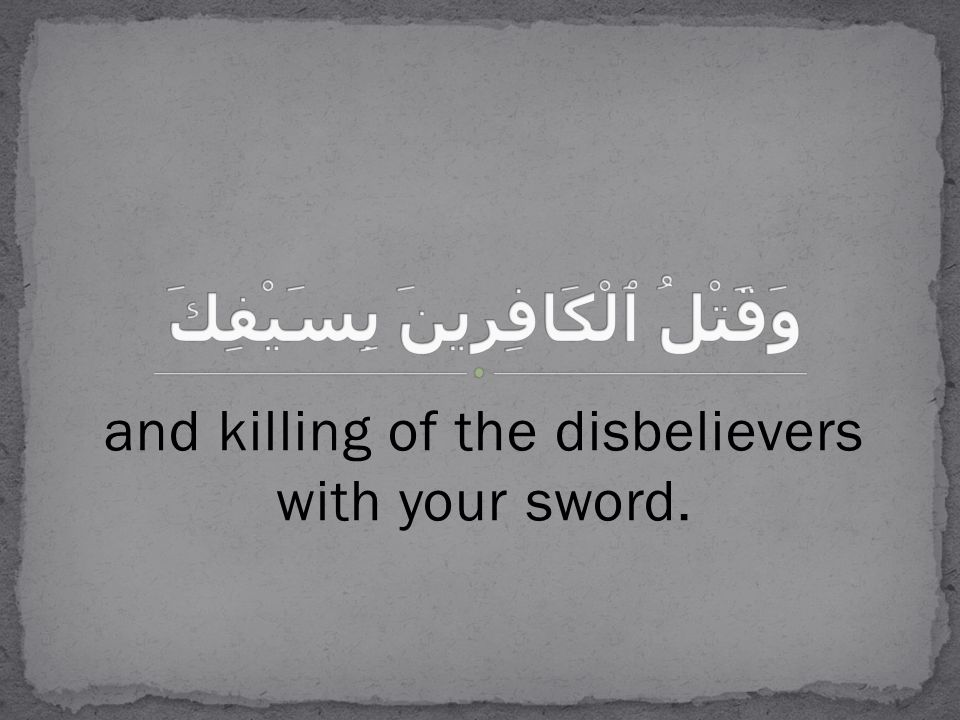 and killing of the disbelievers with your sword.