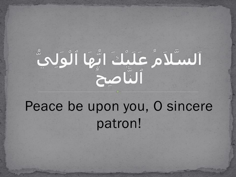 Peace be upon you, O sincere patron!